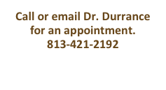 Call or email Dr. Durrance for an appointment. 813-421-2192 drdurrance@me.com